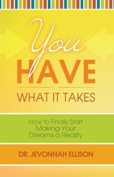 You Have What it Takes - How to Finally Start Making Your Dreams a Reality ebook by Dr. Jevonnah Ellison