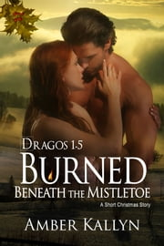 Burned Beneath The Mistletoe: A short Christmas Story (Dragos, Book 1.5) ebook by Amber Kallyn