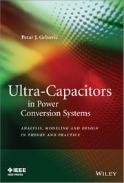 Ultra-Capacitors in Power Conversion Systems - Analysis, Modeling and Design in Theory and Practice ebook by Petar J. Grbovic