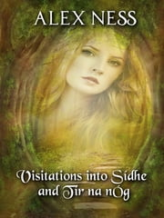Visitations into Sídhe and Tír na nÓg: Poems by Alex Ness ebook by Alex Ness
