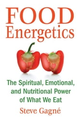 Food Energetics: The Spiritual, Emotional, and Nutritional Power of What We Eat - The Spiritual, Emotional, and Nutritional Power of What We Eat ebook by Steve Gagné