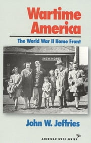Wartime America - The World War II Home Front ebook by John W. Jeffries