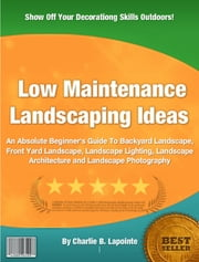 Low Maintenance Landscaping Ideas ebook by Charlie B. Lapointe