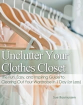 Unclutter Your Clothes Closet The Fun, Easy, and Inspiring Guide to Clearing Out Your Wardrobe in 1 Day (or Less) ebook by Sue Rasmussen