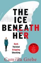 The Ice Beneath Her - The gripping psychological thriller for fans of I LET YOU GO eBook by Camilla Grebe