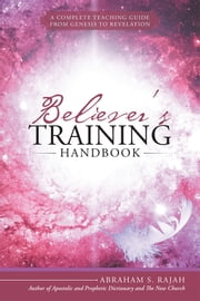 Believer's Training Handbook - A Complete Teaching Guide from Genesis to Revelation ebook by Abraham S. Rajah