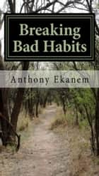 Breaking Bad Habits ebook by Anthony Ekanem