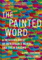 The Painted Word - A Treasure Chest of Remarkable Words and Their Origins ebook by Phil Cousineau
