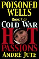 Poisoned Wells - Cold War, Hot Passions, #7 ebook by Andre Jute