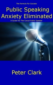 Public Speaking Anxiety Eliminated ebook by Peter Clark