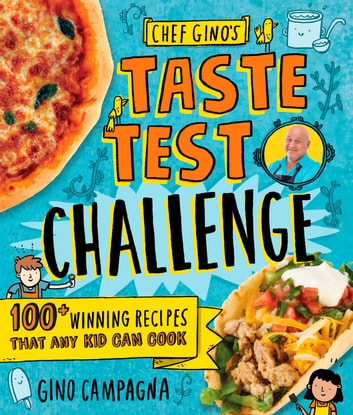 Chef Gino's Taste Test Challenge - 100+ Winning Recipes That Any Kid Can Cook eBook by Gino Campagna