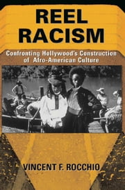 Reel Racism - Confronting Hollywood's Construction Of Afro-american Culture ebook by Vincent F. Rocchio