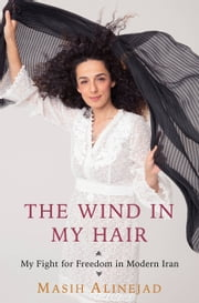 The Wind in My Hair - My Fight for Freedom in Modern Iran ebook by Masih Alinejad
