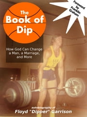 "The Book of Dip - How God Can Change a Man, a Marriage, and More ebook by Floyd ""Dipper"" Garrison"