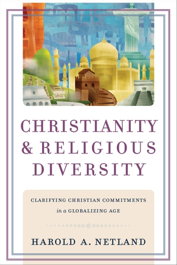 Christianity and Religious Diversity - Clarifying Christian Commitments in a Globalizing Age ebook by Harold A. Netland