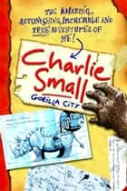 Charlie Small 1: Gorilla City ebook by Charlie Small