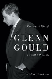 The Secret Life of Glenn Gould: A Genius in Love ebook by Clarkson, Michael