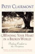 Mending Your Heart in a Broken World - Finding Comfort in the Scriptures ebook by Patsy Clairmont