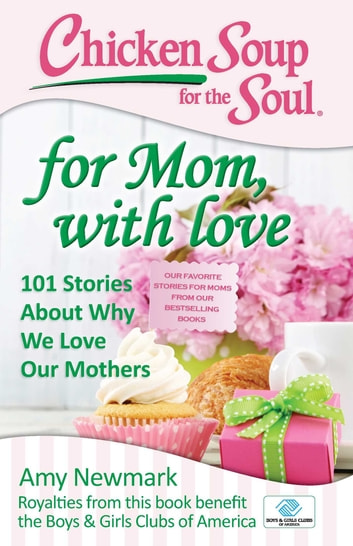 Chicken Soup for the Soul: For Mom, with Love - 101 Stories about Why We Love Our Mothers ebook by Amy Newmark