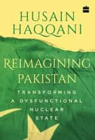 Reimagining Pakistan: Transforming a Dysfunctional Nuclear State ebook by Husain Haqqani