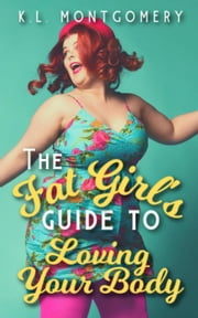 The Fat Girl's Guide to Loving Your Body ebook by K.L. Montgomery