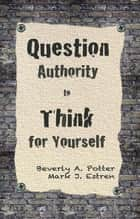 Question Authority; Think for Yourself ebook by Beverly A. Potter, Ph.D.,Mark James Estren, Ph.D.