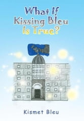 What If Kissing Bleu Is True? ebook by Kismet Bleu