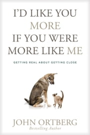 I'd Like You More If You Were More like Me - Getting Real about Getting Close ebook by John Ortberg