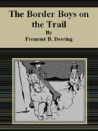 The Border Boys on the Trail ebook by Fremont B. Deering