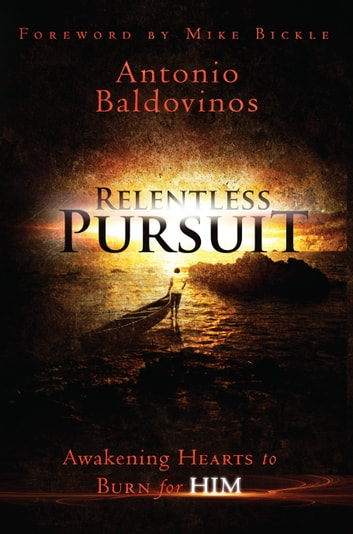 Relentless Pursuit - Awakening Hearts to Burn for Him ebook by Antonio Baldovinos