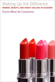 Making Up the Difference - Women, Beauty, and Direct Selling in Ecuador ebook by Erynn Casanova
