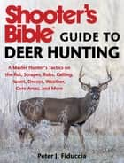 Shooter's Bible Guide to Deer Hunting - A Master Hunter's Tactics on the Rut, Scrapes, Rubs, Calling, Scent, Decoys, Weather, Core Areas, and More ebook by Peter J. Fiduccia