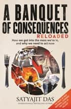 A Banquet of Consequences RELOADED - How we got into the mess we're in, and why we need to act now ebook by Satyajit Das