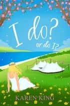 I do - or do I? ebook by Karen King