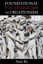 Foundational Falsehoods of Creationism ebook by Aron Ra