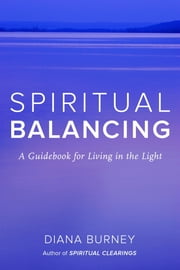 Spiritual Balancing - A Guidebook for Living in the Light ebook by Diana Burney