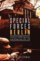 Special Forces Berlin - Clandestine Cold War Operations of the US Army's Elite, 1956-1990 ebook by