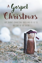 A Gospel Christmas: Our Journey Connecting Santa and His Elf to the Story of our Savior ebook by Jennifer Moye