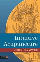 Intuitive Acupuncture ebook by John Hamwee