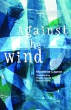 Against the Wind ebook by Madeleine Gagnon, Phyllis Aronoff, Howard Scott