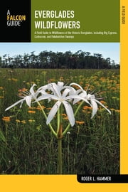 Everglades Wildflowers - A Field Guide to Wildflowers of the Historic Everglades, including Big Cypress, Corkscrew, and Fakahatchee Swamps ebook by Roger L. Hammer