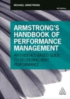 Armstrong's Handbook of Performance Management - An Evidence-Based Guide to Delivering High Performance ebook by Michael Armstrong