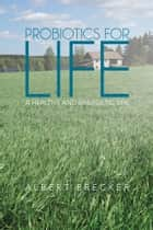Probiotics for Life ebook by Albert Brecker