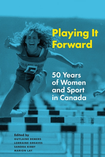 Playing it Forward - 50 Years of Women and Sport in Canada ebook by
