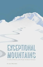 Exceptional Mountains - A Cultural History of the Pacific Northwest Volcanoes ebook by O. Alan Weltzien