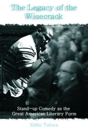 The Legacy of the Wisecrack: Stand-Up Comedy as the Great American Literary Form ebook by Tafoya, Eddie
