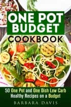 One Pot Budget Cookbook: 50 One Pot and One Dish Low Carb Healthy Recipes on a Budget - One-Dish Meals ebook by