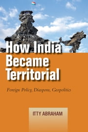 How India Became Territorial - Foreign Policy, Diaspora, Geopolitics ebook by Itty Abraham