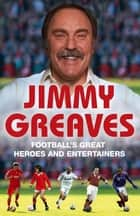 Football's Great Heroes and Entertainers - The History of Football through its biggest heroes ebook by Jimmy Greaves