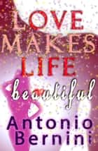 Love Makes Life Beautiful ebook by Antonio Bernini